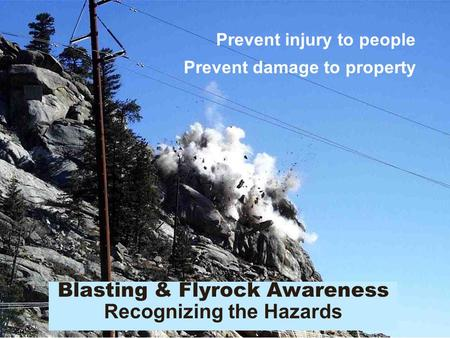 Blasting & Flyrock Awareness Recognizing the Hazards Prevent injury to people Prevent damage to property.