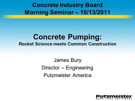 Concrete Industry Board Morning Seminar – 10/13/2011 Concrete Pumping: Rocket Science meets Common Construction James Bury Director – Engineering Putzmeister.