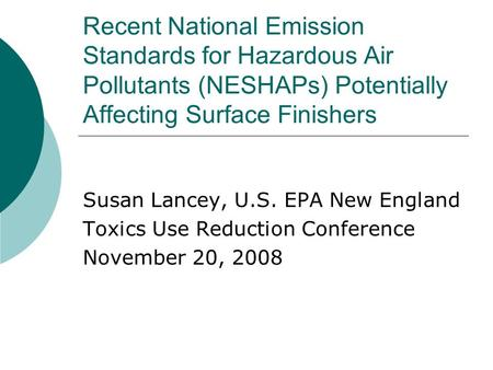 Recent National Emission Standards for Hazardous Air Pollutants (NESHAPs) Potentially Affecting Surface Finishers Susan Lancey, U.S. EPA New England Toxics.
