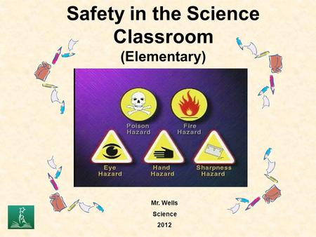Safety in the Science Classroom (Elementary) Mr. Wells Science 2012.