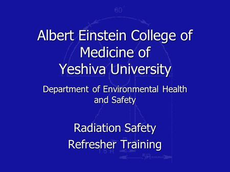 Albert Einstein College of Medicine of Yeshiva University Department of Environmental Health and Safety Radiation Safety Refresher Training.