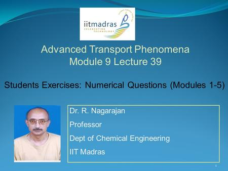 Dr. R. Nagarajan Professor Dept of Chemical Engineering IIT Madras Advanced Transport Phenomena Module 9 Lecture 39 1 Students Exercises: Numerical Questions.