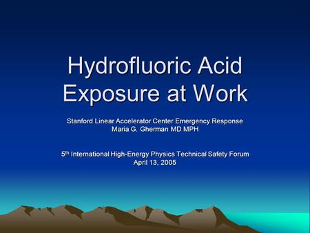 Hydrofluoric Acid Exposure at Work Stanford Linear Accelerator Center Emergency Response Maria G. Gherman MD MPH 5 th International High-Energy Physics.