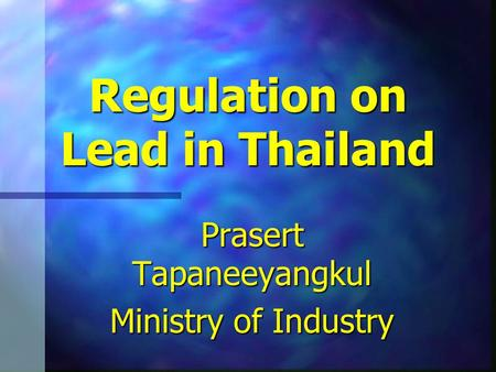 Regulation on Lead in Thailand Prasert Tapaneeyangkul Ministry of Industry.