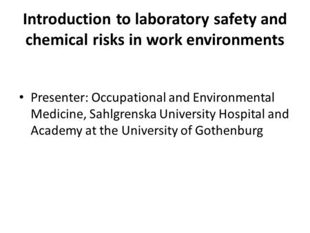 Introduction to laboratory safety and chemical risks in work environments Presenter: Occupational and Environmental Medicine, Sahlgrenska University Hospital.