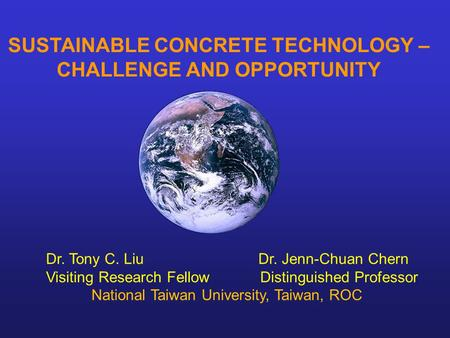 SUSTAINABLE CONCRETE TECHNOLOGY – CHALLENGE AND OPPORTUNITY Dr. Tony C. Liu Dr. Jenn-Chuan Chern Visiting Research Fellow Distinguished Professor National.