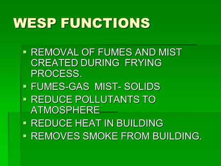 WESP FUNCTIONS  REMOVAL OF FUMES AND MIST CREATED DURING FRYING PROCESS.  FUMES-GAS MIST- SOLIDS  REDUCE POLLUTANTS TO ATMOSPHERE  REDUCE HEAT IN BUILDING.