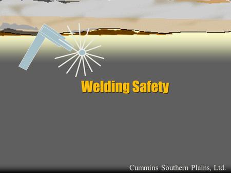 Welding Safety Cummins Southern Plains, Ltd.. Welding Safety  Health Hazards  Electrical Hazards  Fire & Explosion Hazards  Trips and Falls  Compressed.