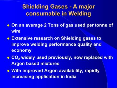 Shielding Gases - A major consumable in Welding l On an average 2 Tons of gas used per tonne of wire l Extensive research on Shielding gases to improve.