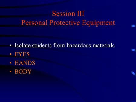 Session III Personal Protective Equipment Isolate students from hazardous materials EYES HANDS BODY.