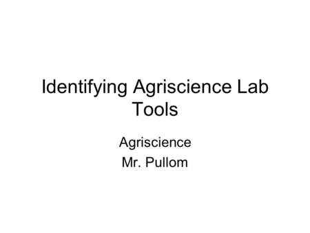 Identifying Agriscience Lab Tools Agriscience Mr. Pullom.