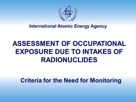 International Atomic Energy Agency Criteria for the Need for Monitoring ASSESSMENT OF OCCUPATIONAL EXPOSURE DUE TO INTAKES OF RADIONUCLIDES.
