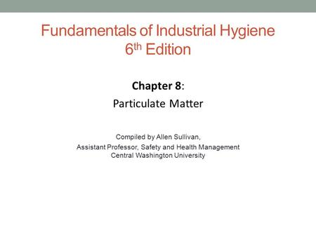 Fundamentals of Industrial Hygiene 6 th Edition Chapter 8: Particulate Matter Compiled by Allen Sullivan, Assistant Professor, Safety and Health Management.