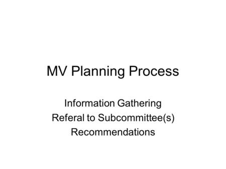 MV Planning Process Information Gathering Referal to Subcommittee(s) Recommendations.