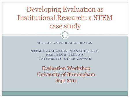 DR LOU COMERFORD BOYES STEM EVALUATION MANAGER AND RESEARCH FELLOW UNIVERSITY OF BRADFORD Developing Evaluation as Institutional Research: a STEM case.