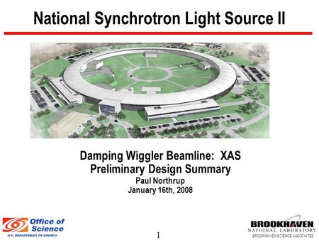 1 BROOKHAVEN SCIENCE ASSOCIATES National Synchrotron Light Source II Damping Wiggler Beamline: XAS Preliminary Design Summary Paul Northrup January 16th,