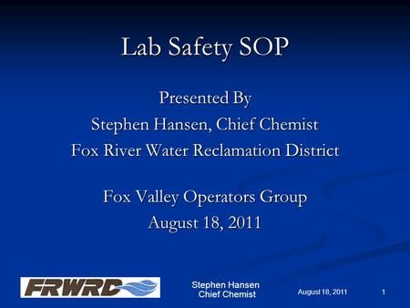 Chief Chemist Lab Safety SOP Presented By Stephen Hansen, Chief Chemist Fox River Water Reclamation District Fox Valley Operators Group August 18, 2011.