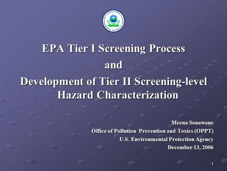 1 EPA Tier I Screening Process and Development of Tier II Screening-level Hazard Characterization Meena Sonawane Office of Pollution Prevention and Toxics.