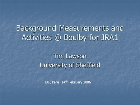 Background Measurements and Boulby for JRA1 Tim Lawson University of Sheffield IAP, Paris, 14 th February 2006.