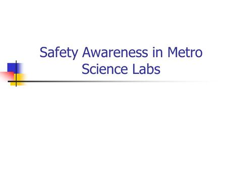 Safety Awareness in Metro Science Labs. 1. Be familiar with the lab space Know where to find eyewashes safety shower spill kits first-aid kits fire blankets.