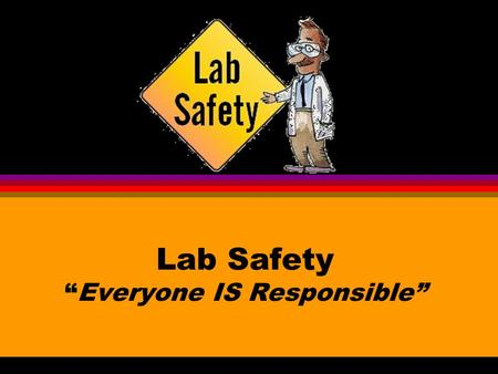 "Lab Safety ""Everyone IS Responsible"""