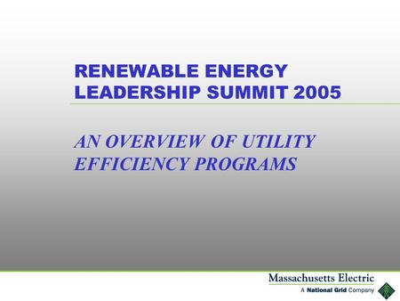 RENEWABLE ENERGY LEADERSHIP SUMMIT 2005 AN OVERVIEW OF UTILITY EFFICIENCY PROGRAMS.