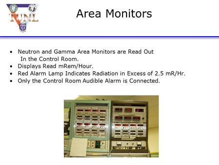 Area Monitors Neutron and Gamma Area Monitors are Read Out In the Control Room. Displays Read mRem/Hour. Red Alarm Lamp Indicates Radiation in Excess.