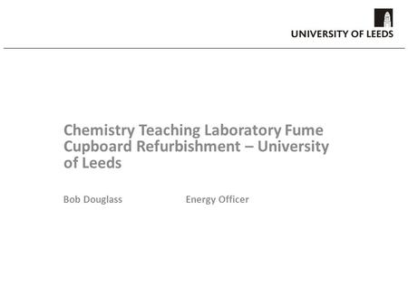 Chemistry Teaching Laboratory Fume Cupboard Refurbishment – University of Leeds Bob DouglassEnergy Officer.