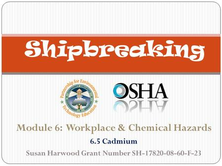 Module 6: Workplace & Chemical Hazards 6.5 Cadmium Susan Harwood Grant Number SH-17820-08-60-F-23 Shipbreaking.
