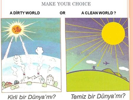 MAKE YOUR CHOICE A DİRTY WORLD OR A CLEAN WORLD ?.