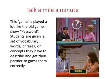 "Talk a mile a minute This 'game' is played a lot like the old game show ""Password"". Students are given a set of vocabulary words, phrases, or concepts."