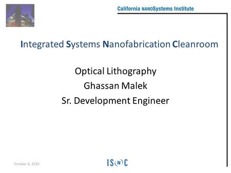 Optical Lithography Ghassan Malek Sr. Development Engineer October 6, 2010 Integrated Systems Nanofabrication Cleanroom.