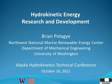Hydrokinetic Energy Research and Development Brian Polagye Northwest National Marine Renewable Energy Center Department of Mechanical Engineering University.