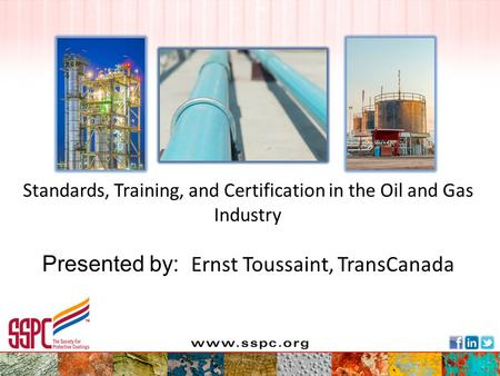 Standards, Training, and Certification in the Oil and Gas Industry Presented by: Ernst Toussaint, TransCanada.