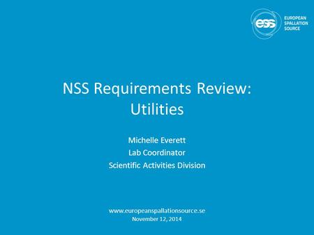 NSS Requirements Review: Utilities Michelle Everett Lab Coordinator Scientific Activities Division www.europeanspallationsource.se November 12, 2014.