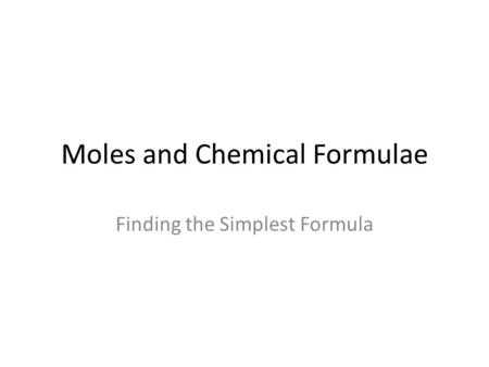Moles and Chemical Formulae Finding the Simplest Formula.