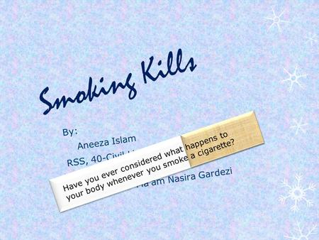 Smoking Kills By: Aneeza Islam RSS, 40-Civil Lines, RWP Presented to: Ma'am Nasira Gardezi Have you ever considered what happens to your body whenever.