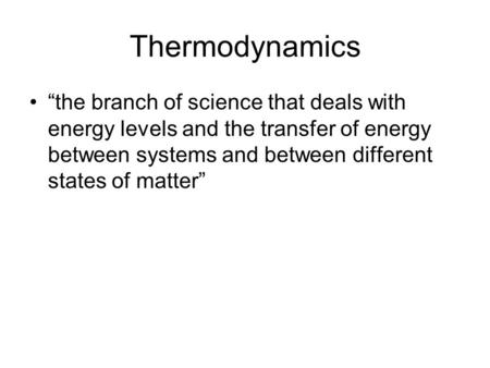 "Thermodynamics ""the branch of science that deals with energy levels and the transfer of energy between systems and between different states of matter"""