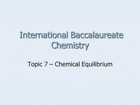 International Baccalaureate Chemistry International Baccalaureate Chemistry Topic 7 – Chemical Equilibrium.