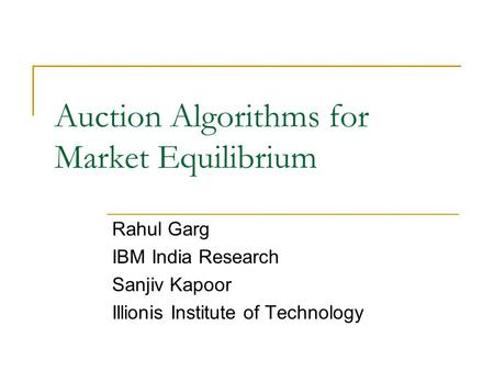 Auction Algorithms for Market Equilibrium Rahul Garg IBM India Research Sanjiv Kapoor Illionis Institute of Technology.