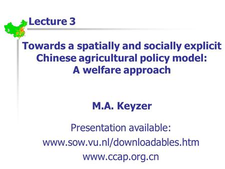 Towards a spatially and socially explicit Chinese agricultural policy model: A welfare approach M.A. Keyzer Lecture 3 Presentation available: www.sow.vu.nl/downloadables.htm.