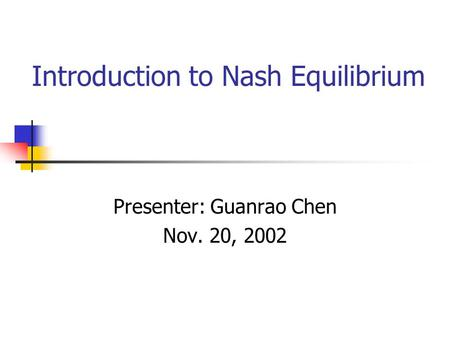 Introduction to Nash Equilibrium Presenter: Guanrao Chen Nov. 20, 2002.
