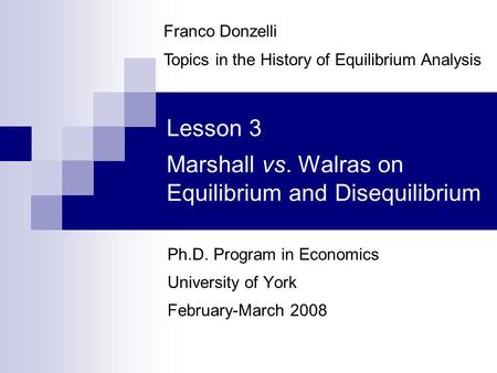Lesson 3 Marshall vs. Walras on Equilibrium and Disequilibrium Ph.D. Program in <strong>Economics</strong> University of York February-March 2008 Franco Donzelli Topics.