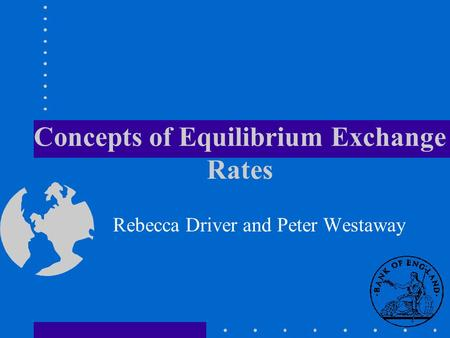 Concepts of Equilibrium Exchange Rates Rebecca Driver and Peter Westaway.