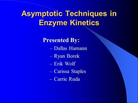 Asymptotic Techniques in Enzyme Kinetics Presented By: – Dallas Hamann – Ryan Borek – Erik Wolf – Carissa Staples – Carrie Ruda.