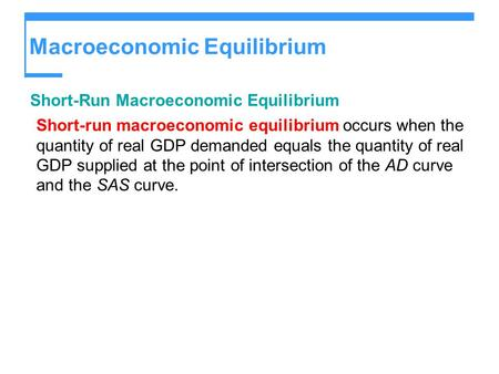 Macroeconomic Equilibrium Short-Run Macroeconomic Equilibrium Short-run macroeconomic equilibrium occurs when the quantity of real GDP demanded equals.
