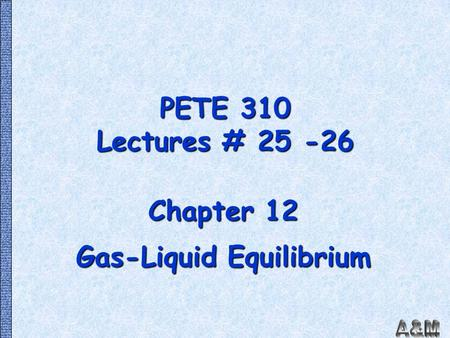 PETE 310 Lectures # 25 -26 Chapter 12 Gas-Liquid Equilibrium.