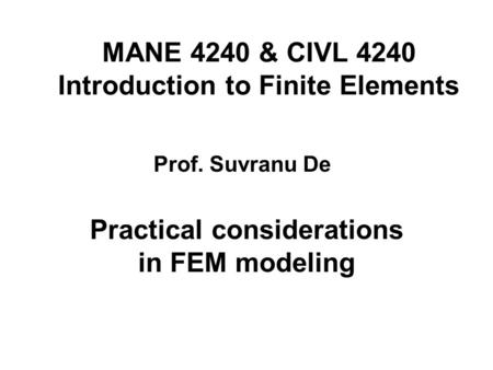 MANE 4240 & CIVL 4240 Introduction to Finite Elements Practical considerations in FEM modeling Prof. Suvranu De.