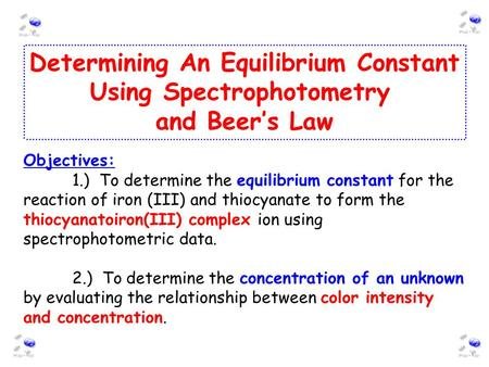 Determining An Equilibrium Constant Using Spectrophotometry and Beer's Law Objectives: 1.) To determine the equilibrium constant for the reaction of iron.