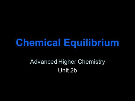 Chemical Equilibrium Advanced Higher Chemistry Unit 2b.